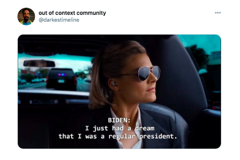 """A screenshot of a Twitter post by out of context community @darkest timeline features a screenshot of a woman wearing sunglasses. The caption reads """"Biden: I just had a dream that I was a regular president."""""""