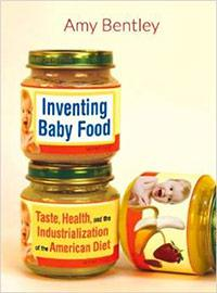 Inventing Baby Food: Taste, Health, and the Industrialization of the American Diet by Amy Bentley