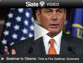 Boehner to Obama: Time to Fire Geithner, Summers. Click to go to Slate V.