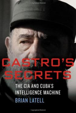 Castro's Secrets: The CIA and Cuba's Intelligence Machine, by Brian Latell.