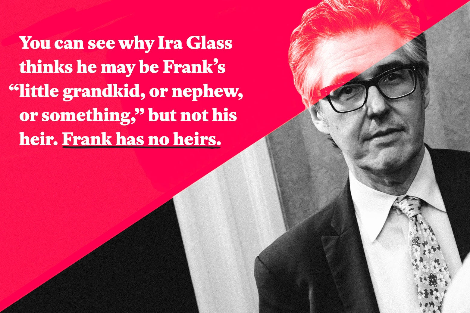"You can see why Ira Glass thinks he may be Frank's ""little grandkid, or nephew, or something,"" but not his heir. Frank has no heirs."