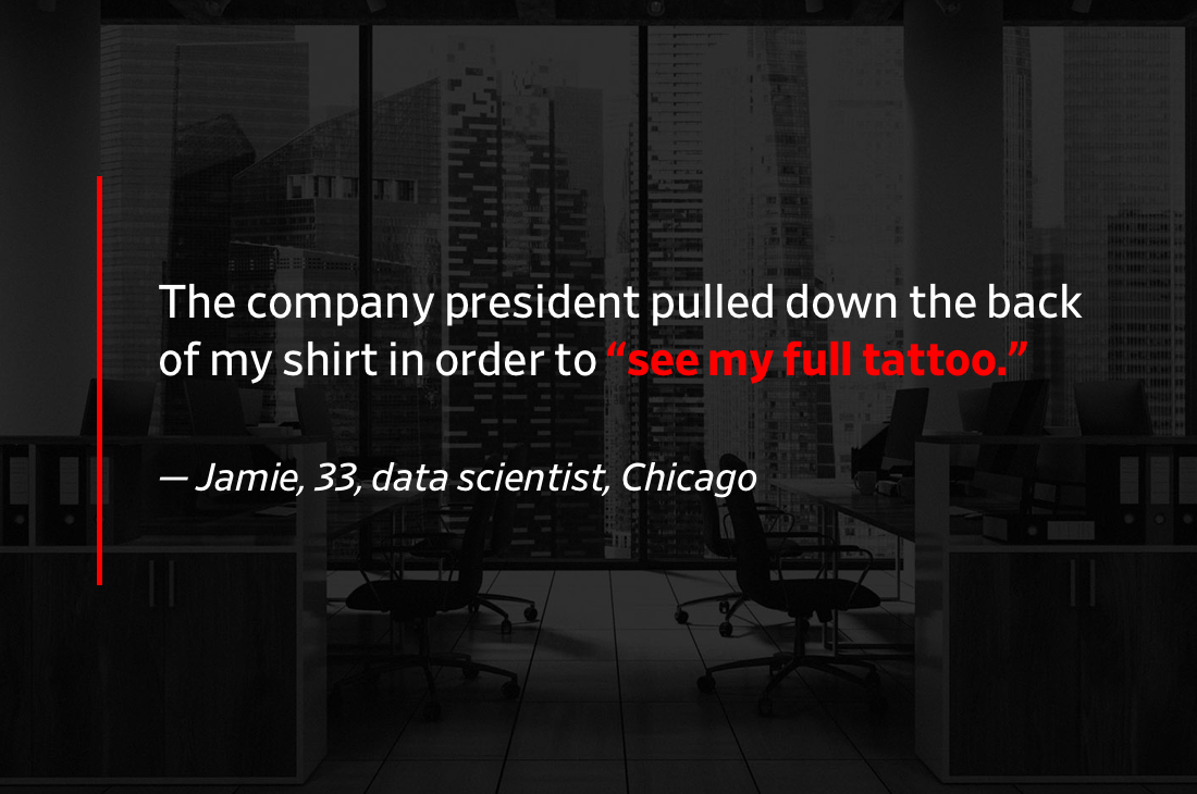 "Pullquote: The company president walked up behind me and pulled down the back of my shirt in order to ""see my full tattoo."""