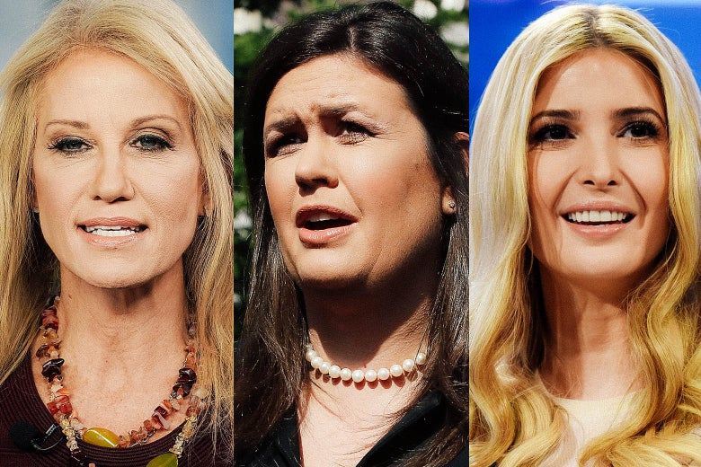 Kellyanne Conway, Sarah Sanders, Ivanka Trump.