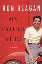 My Father at 100 by Ron Reagan.