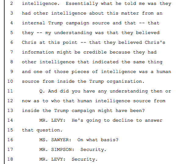Essentially what he told me was they had other intelligence about this matter from an internal Trump campaign source and that -- that they -- my understanding was that they believed Chris at this point -- that they believed Chris's information might be credible because they had other intelligence that indicated the same thing 9 and one of those pieces of intelligence was a human source from inside the Trump organization.