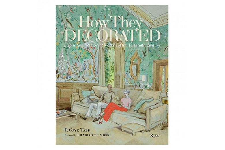 How They Decorated: Inspiration From Great Women of the Twentieth Century by P. Gaye Tapp