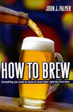 How to Brew: Everything You Need To Know To Brew Beer Right the First Time, by John J. Palmer