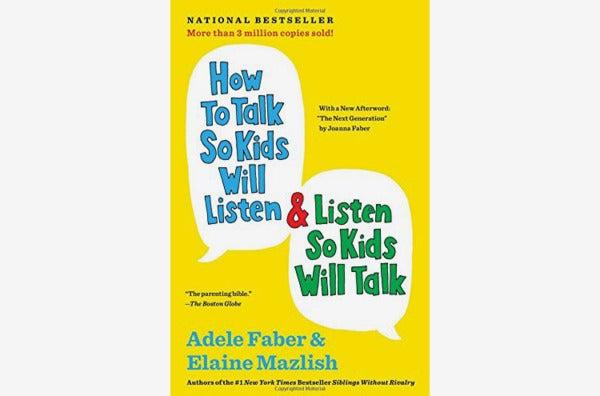 How to Talk So Kids Will Listen & Listen So Kids Will Talk, by Adele Faber and Elaine Mazlish.