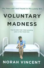Voluntary Madness: My Year Lost and Found in the Loony Bin, by Norah Vincent.
