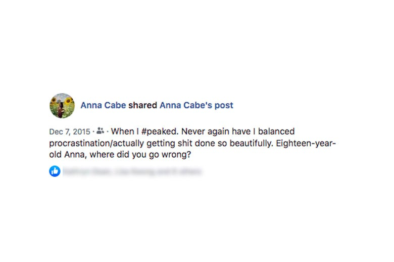 "Screenshot of author's Facebook post referring to earlier post, saying ""When I peaked. Never again have I balanced procrastination/actually getting shit done so beautifully. Eighteen-year-old Anna, where did you go wrong?"""