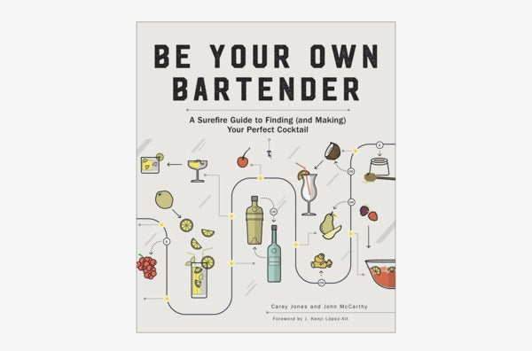 Be Your Own Bartender: A Surefire Guide to Finding (and Making) Your Own Perfect Cocktail.