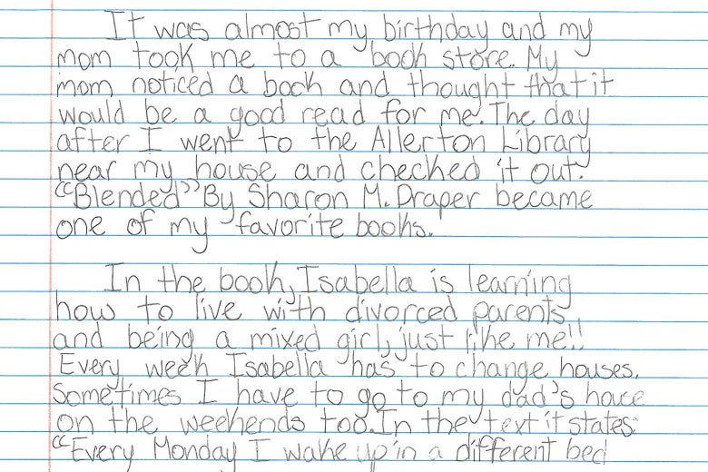 """It was almost my birthday and my mom took me to a book store. My mom noticed a book and thought that it would be a good read for me. The day after I went to the Allerton Library near my house and checked it out. """"Blended"""" by Sharon M. Draper became one of my favorite books. In the book, Isabella is learning how to live with divorced parents and being a mixed girl, just like me!! Every week Isabella has to change houses. Sometimes I have to go to my dad's house on the weekends too. In the text it states: """"Every Monday I wake up in a different bed"""