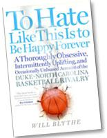 To Hate Like This Is To Be Happy Forever: A Thoroughly Obsessive, Intermittently Uplifting, and Occasionally Unbiased Account of the Duke-North Carolina Basketball Rivalry­, by William Blythe