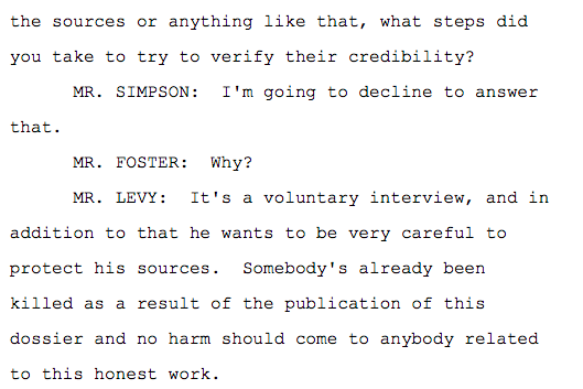 the sources or anything like that, what steps did you take to try to verify their credibility? MR. SIMPSON: I'm going to decline to answer that. MR. FOSTER: Why? MR. LEVY: It's a voluntary interview, and in addition to that he wants to be very careful to protect his sources. Somebody's already been killed as a result of the publication of this dossier and no harm should come to anybody related to this honest work.