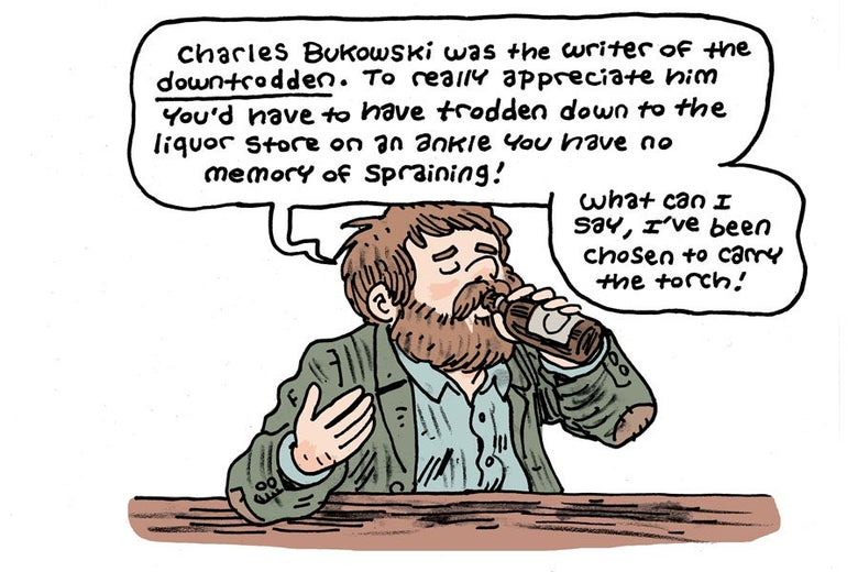 Charles Bukowski was the writer of the downtrodden. To really appreciate him you'd have to have trodden down to the liquor store on an ankle you have no memory of spraining! What can I say, I've been chosen to carry the torch!