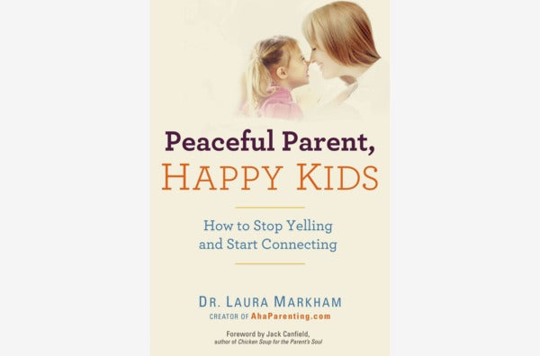 Peaceful Parent, Happy Kids: How to Stop Yelling and Start Connecting, by Dr. Laura Markham.