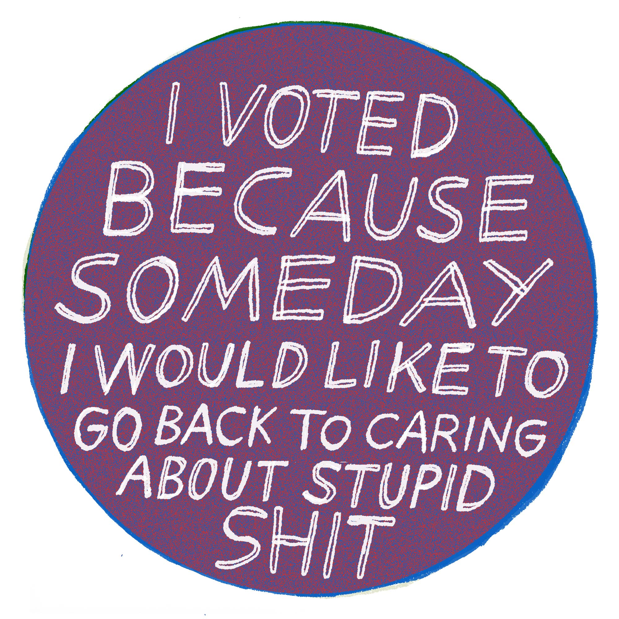 "A sticker reading ""I voted because someday I would like to go back to caring about stupid shit"""