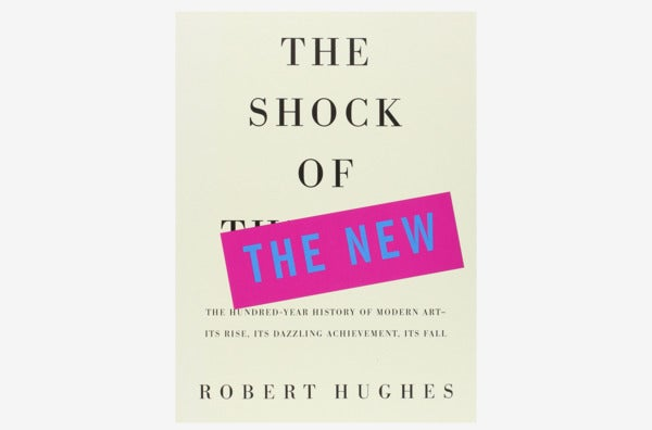 The Shock of the New: The Hundred-Year History of Modern Art – Its Rise, Its Dazzling Achievement, Its Fall, by Robert Hughes.