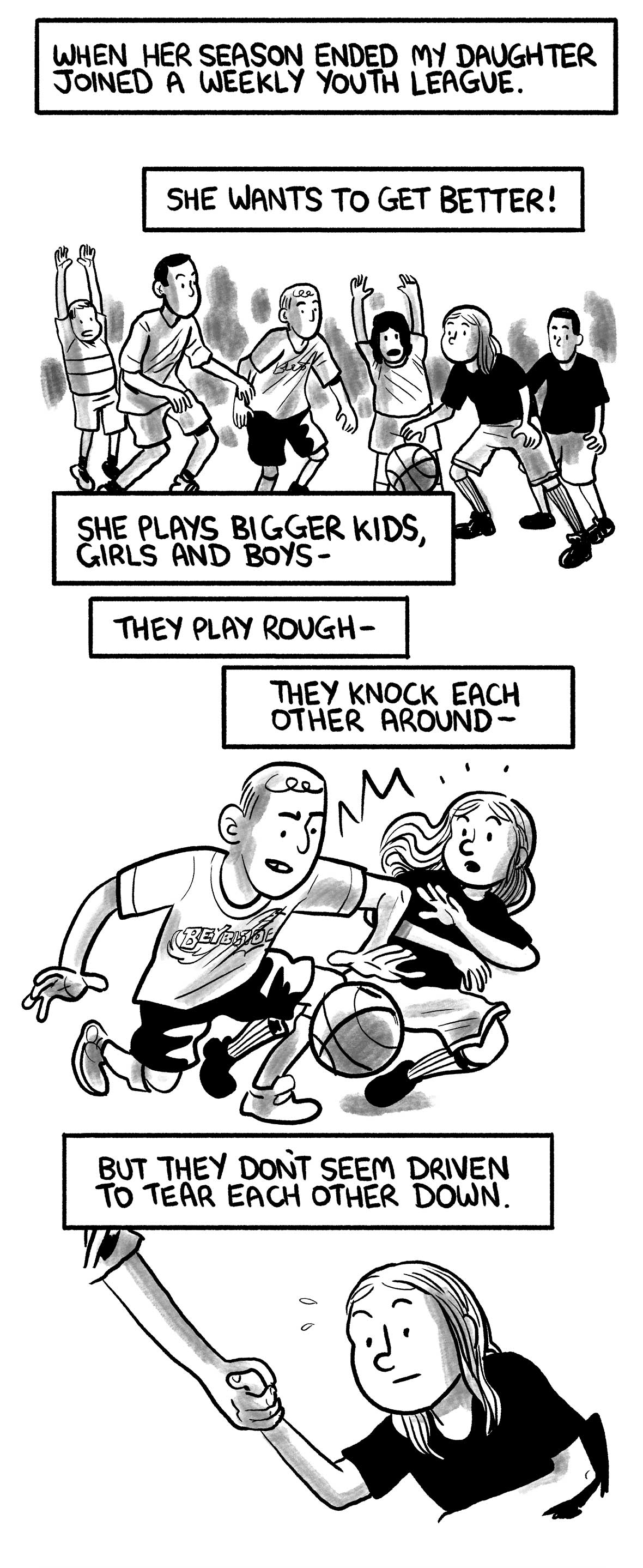"The narrator says: ""When her season ended my daughter joined a weekly youth league."" ""She wants to get better!""  The narrator's daughter plays in a pickup game.  The narrator says: ""She plays bigger kids, girls and boys—"" ""They play rough—"" ""They knock each other around—""  A player pushes the daughter while dribbling past her.  The narrator says: ""But they don't seem driven to tear each other down.""  After the point, the other player helps the daughter back up."