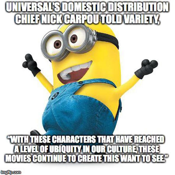 """Universal's domestic distribution chief Nick Carpou told Variety, """"With these characters that have reached a level of ubiquity in our culture, these movies continue to create this want to see."""""""