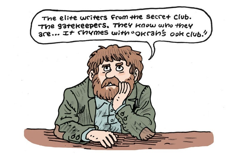 """There are an elite group of writers in a secret club, Dan. The gatekeepers.  They know who they are...It rhymes with """"Okrah's Ook Club."""""""