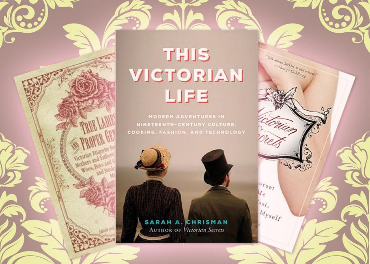 True Ladies and Proper Gentlemen, This Victorian Life, and Victo,True Ladies and Proper Gentlemen, This Victorian Life, and Victorian Secrets: What a Corset Taught Me about the Past, the Present, and Myself, by Sarah A. Chrisman.