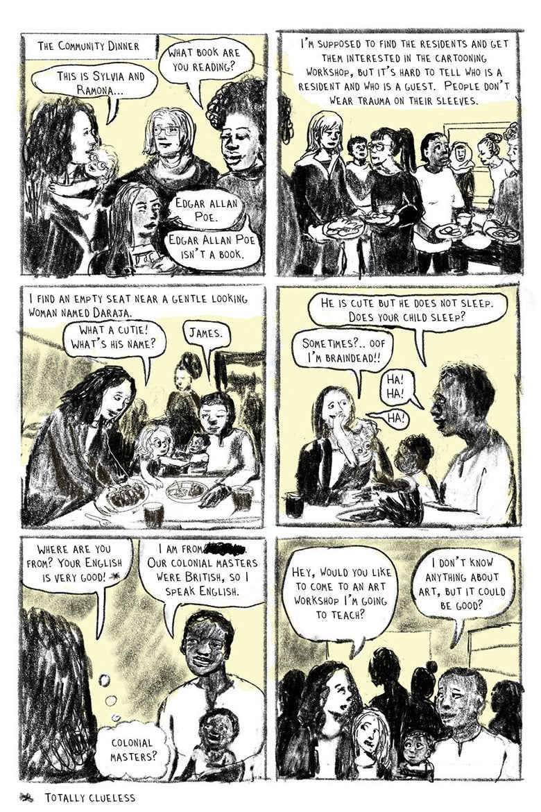 """Panel 01 The Community Dinner """"This is Sylvia and Ramona…"""" """"What book are you reading?"""" """"Edgar Allan Poe."""" """"Edgar Allan Poe"""" isn't a book.""""  Panel 02 I'm supposed to find the residents and get them interested in the cartooning workshop, but it's hard to tell who is a resident and who is a guest.  People don't wear trauma on their sleeves.    Panel 03 """"I find an empty seat near a gentle looking woman named Daraja."""" """"What a cutie!  What's his name?"""" """"James.""""  Panel 04 """"He is cute but he does not sleep.  Does your child sleep?"""" """"Sometimes?... Oof I'm braindead!!"""" """"Ha!  Ha!"""" """"HA!""""  Panel 05 """"Where are you from? Your English is very good!*""""  """"I am from (Place crossed-out). Our colonial masters were British, so I speak English.*""""  """"Colonial Masters?"""" (in thought bubble) *Totally Clueless  Panel 06 """"Hey, would you like to come to an art workshop I'm going to teach?"""" """"I don't know anything about art, but it could be good?"""""""