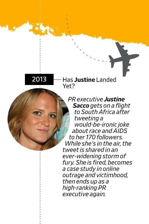 Photo of Justine Sacco's face. In 2013, has Justine landed yet? PR executive Justine Sacco gets on a flight to South Africa after tweeting a would-be-ironic joke about race and AIDS to her 170 followers. While she's in the air, the tweet is shared in an ever-widening storm of fury. She is fired, becomes a case study in online outrage and victimhood, then ends up as a high-ranking PR executive again.