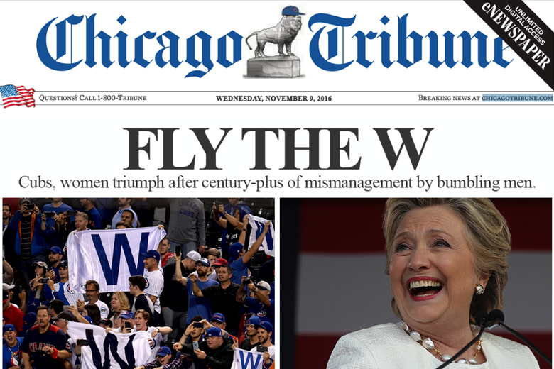 A Chicago Tribune Front page showing the Cubs fans on the left with their W flags, and Hillary Clinton smiling on the right. Headlines read: Fly the W / Cubs, women triumph after century-plus of mismanagement by bumbling men.