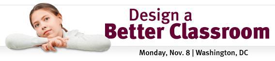 Design a Better Classroom. Monday, Nov. 8 | Washington, DC