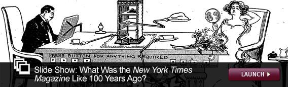 Slide Show: What Was the New York Times Magazine Like 100 Years Ago? Click image to launch.