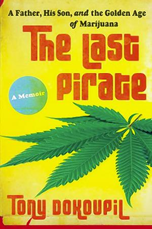 The Last Pirate: A Father, His Son, and the Golden Age of Marijuana by Tony Dokoupil.