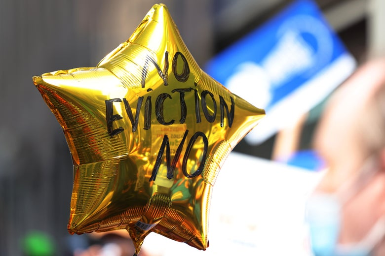 """A balloon with the words """"No Eviction No"""" is seen as people gather outside of a New York City Marshall's office calling for a stop to evictions on August 31, 2021 in New York City. Housing activists and community members gathered and marched towards the NYC office of Gov. Hochul calling on her, Assembly Speaker Carl Heastie, and Senate Majority Leader Andrea Stewart-Cousins to amend and extend the evictions moratorium, which expires tonight. Rent Stabilization Association, New York's largest landlord group, has threatened to sue the state legislature if lawmakers extend the pandemic-era eviction moratorium. On August 12th, the U.S. Supreme Court ruled against parts of New York's eviction moratorium that allows renters to submit a hardship declaration form stating a loss of income due to the coronavirus (COVID-19) pandemic or that moving would harm their health. (Photo by Michael M. Santiago/Getty Images)"""
