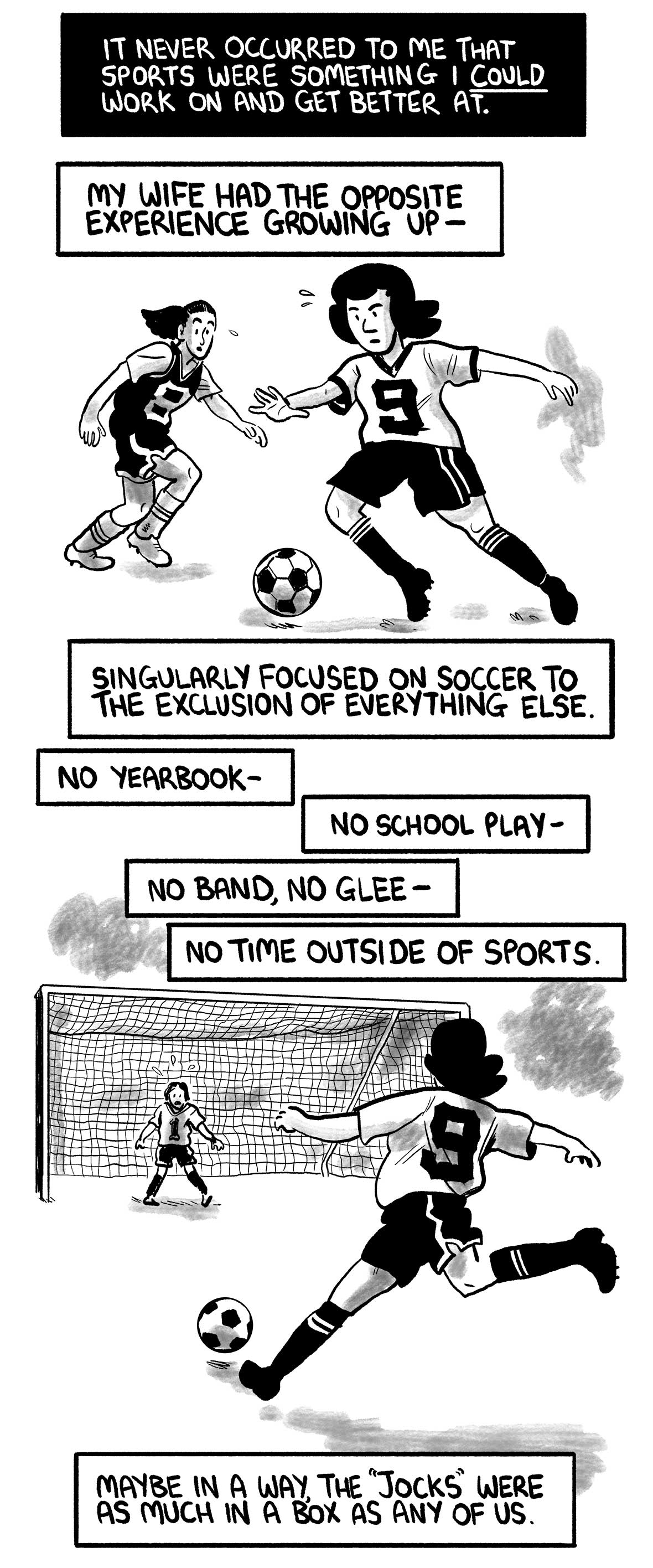 "The narrator's wife dribbles a soccer ball.  The narrator says: ""It never occurred to me that sports were something I could work on and get better at."" ""My wife had the opposite experience growing up—"" ""Singularly focused on soccer to the exclusion of everything else."" ""No yearbook—"" ""No school play—"" ""No band, no glee—"" ""No time outside of sports.""  The narrator's wife shoots on goal  The narrator says: ""Maybe in a way, the 'jocks' were as much in a box as any of us."""