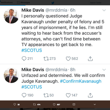 "Mike Davis tweets that say ""I personally questioned Judge Kavanaugh under penalty of felony and 5 years of imprisonment, if he lies. I'm still waiting to hear back from the accuser's attorneys, who can't find time between TV appearances to get back to me. Unfazed and determined. We will confirm Judge Kavanaugh."""