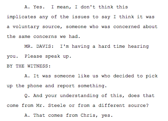 Q. So this was someone independent of Mr. Steele's sources who potentially had information also on the same topics? A. Yes. I mean, I don't think this implicates any of the issues to say I think it was a voluntary source, someone who was concerned about the same concerns we had. MR. DAVIS: I'm having a hard time hearing you. Please speak up. BY THE WITNESS: A. It was someone like us who decided to pick up the phone and report something. Q. And your understanding of this, does that come from Mr. Steele or from a different source? A. That comes from Chris, yes.