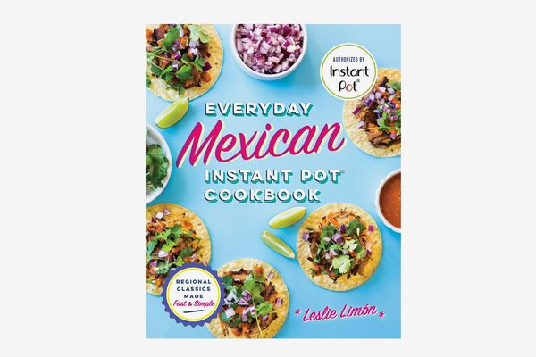 Everyday Mexican Instant Pot Cookbook: Regional Classics Made Fast & Simple, by Leslie Limón