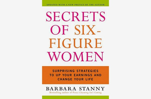 Secrets of Six-Figure Women: Surprising Strategies to Up Your Earnings and Change Your Life, by Barbara Stanny.