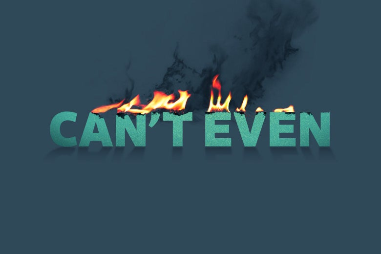 """The words """"Can't Even"""" are seen on fire."""